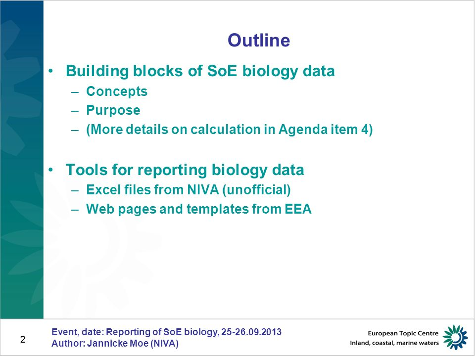 2 Event, date: Reporting of SoE biology, Author: Jannicke Moe (NIVA) Outline Building blocks of SoE biology data –Concepts –Purpose –(More details on calculation in Agenda item 4) Tools for reporting biology data –Excel files from NIVA (unofficial) –Web pages and templates from EEA
