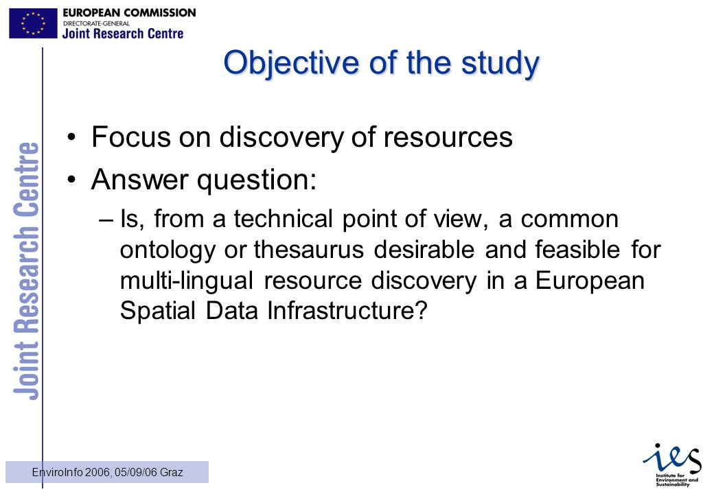 11 EnviroInfo 2006, 05/09/06 Graz Objective of the study Focus on discovery of resources Answer question: –Is, from a technical point of view, a common ontology or thesaurus desirable and feasible for multi-lingual resource discovery in a European Spatial Data Infrastructure