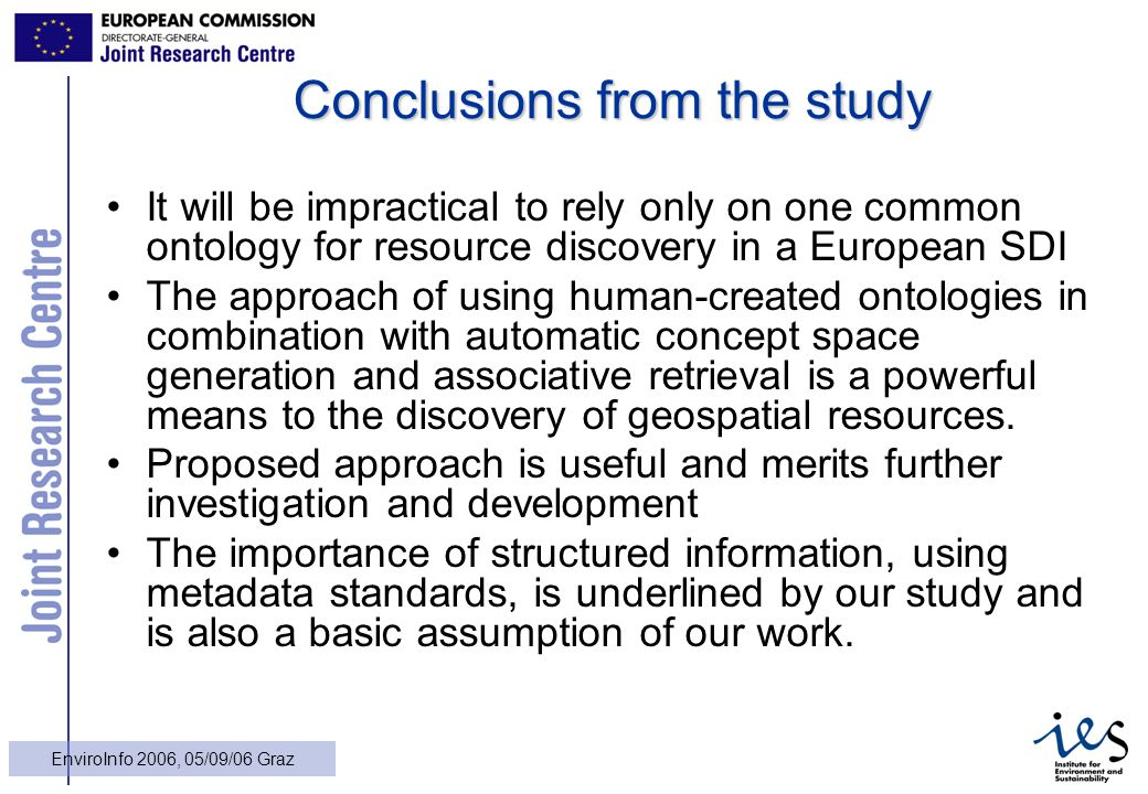 28 EnviroInfo 2006, 05/09/06 Graz Conclusions from the study It will be impractical to rely only on one common ontology for resource discovery in a Eu