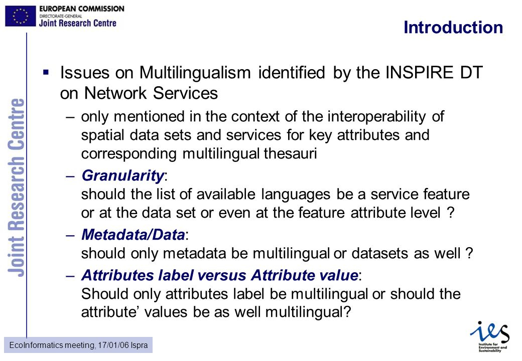 EcoInformatics meeting, 17/01/06 Ispra Introduction Issues on Multilingualism identified by the INSPIRE DT on Network Services –only mentioned in the context of the interoperability of spatial data sets and services for key attributes and corresponding multilingual thesauri –Granularity: should the list of available languages be a service feature or at the data set or even at the feature attribute level .