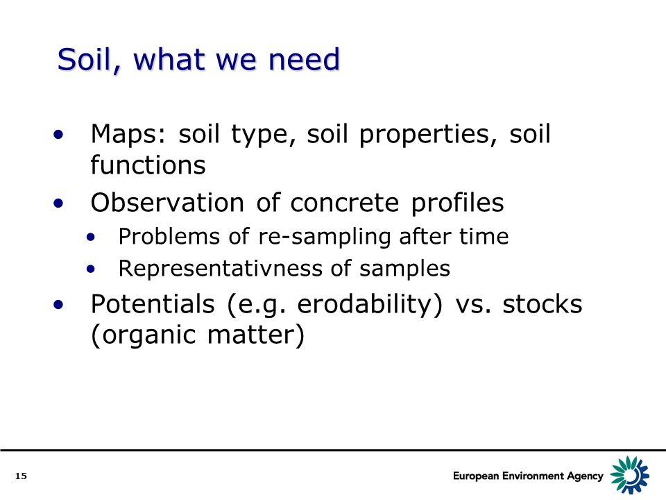 15 Soil, what we need Maps: soil type, soil properties, soil functions Observation of concrete profiles Problems of re-sampling after time Representativness of samples Potentials (e.g.