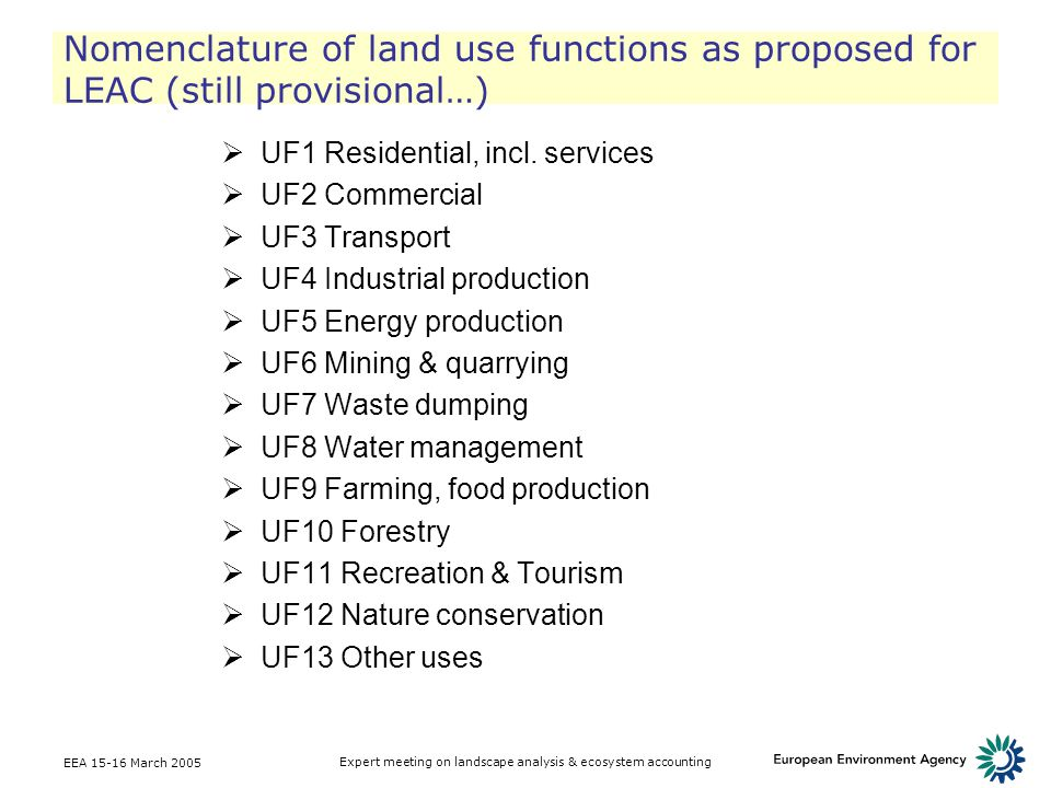 EEA March 2005 Expert meeting on landscape analysis & ecosystem accounting Nomenclature of land use functions as proposed for LEAC (still provisional…) UF1 Residential, incl.