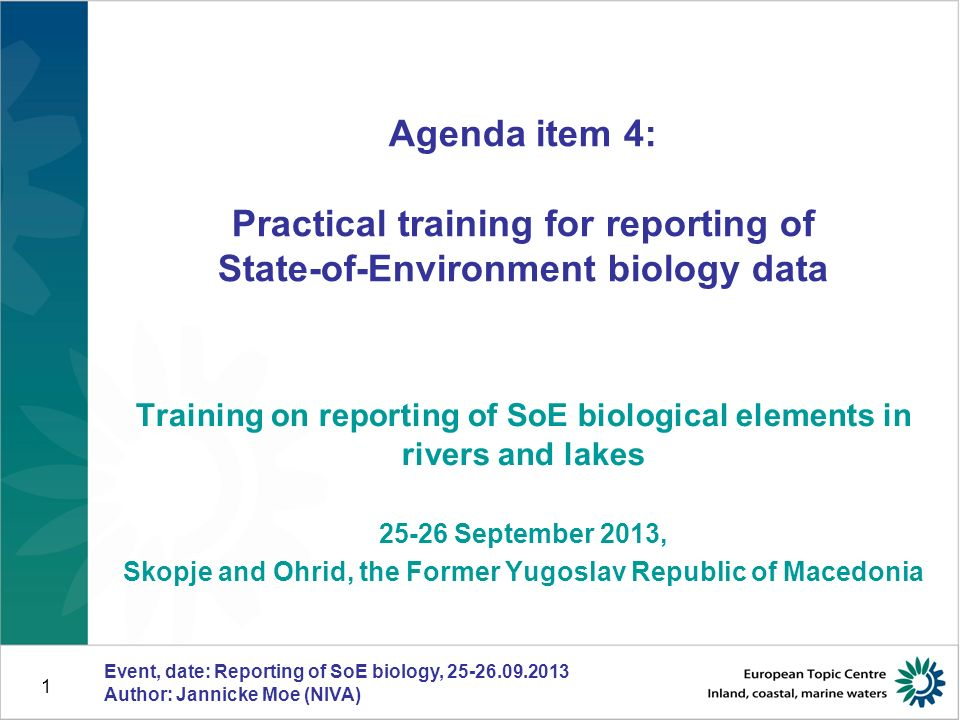 Event, date: Reporting of SoE biology, 25-26.09.2013 Author: Jannicke Moe (NIVA) 1 Agenda item 4: Practical training for reporting of State-of-Environment biology data Training on reporting of SoE biological elements in rivers and lakes 25-26 September 2013, Skopje and Ohrid, the Former Yugoslav Republic of Macedonia