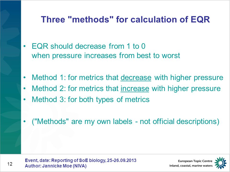 12 Three methods for calculation of EQR EQR should decrease from 1 to 0 when pressure increases from best to worst Method 1: for metrics that decrease with higher pressure Method 2: for metrics that increase with higher pressure Method 3: for both types of metrics ( Methods are my own labels - not official descriptions) Event, date: Reporting of SoE biology, 25-26.09.2013 Author: Jannicke Moe (NIVA)