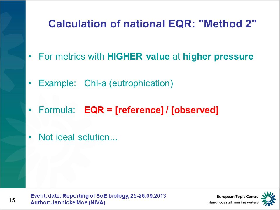 15 Calculation of national EQR: Method 2 For metrics with HIGHER value at higher pressure Example: Chl-a (eutrophication) Formula:EQR = [reference] / [observed] Not ideal solution...