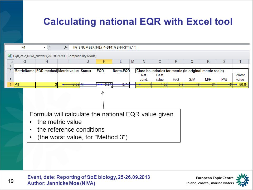 19 Calculating national EQR with Excel tool Event, date: Reporting of SoE biology, 25-26.09.2013 Author: Jannicke Moe (NIVA) Formula will calculate the national EQR value given the metric value the reference conditions (the worst value, for Method 3 )