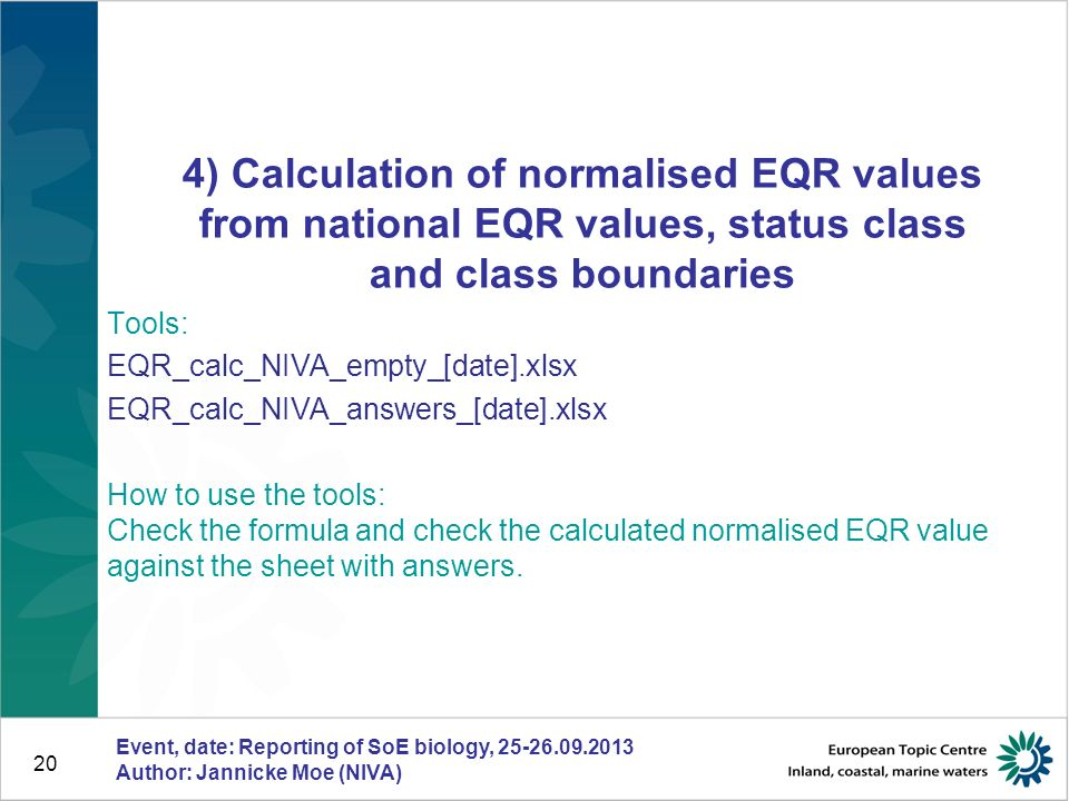 Event, date: Reporting of SoE biology, 25-26.09.2013 Author: Jannicke Moe (NIVA) 20 4) Calculation of normalised EQR values from national EQR values, status class and class boundaries Tools: EQR_calc_NIVA_empty_[date].xlsx EQR_calc_NIVA_answers_[date].xlsx How to use the tools: Check the formula and check the calculated normalised EQR value against the sheet with answers.