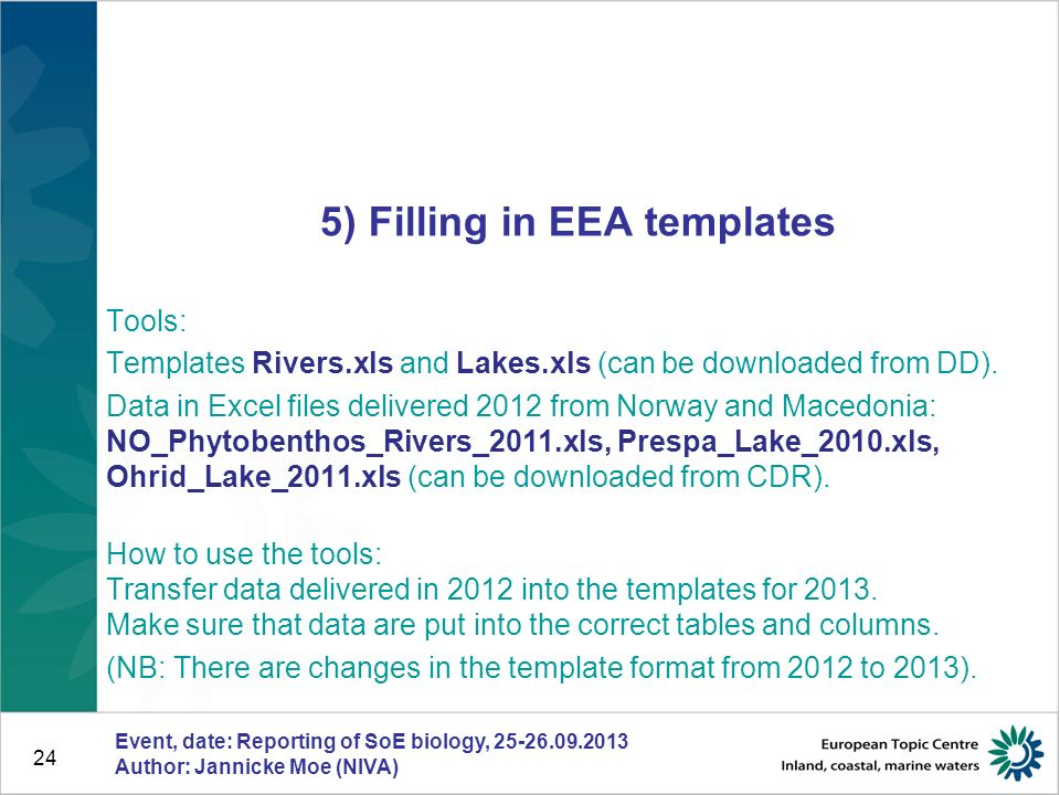 Event, date: Reporting of SoE biology, 25-26.09.2013 Author: Jannicke Moe (NIVA) 24 5) Filling in EEA templates Tools: Templates Rivers.xls and Lakes.xls (can be downloaded from DD).