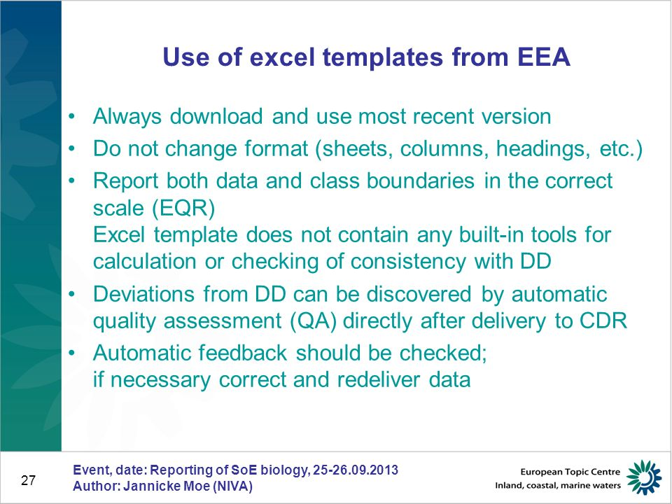27 Use of excel templates from EEA Always download and use most recent version Do not change format (sheets, columns, headings, etc.) Report both data