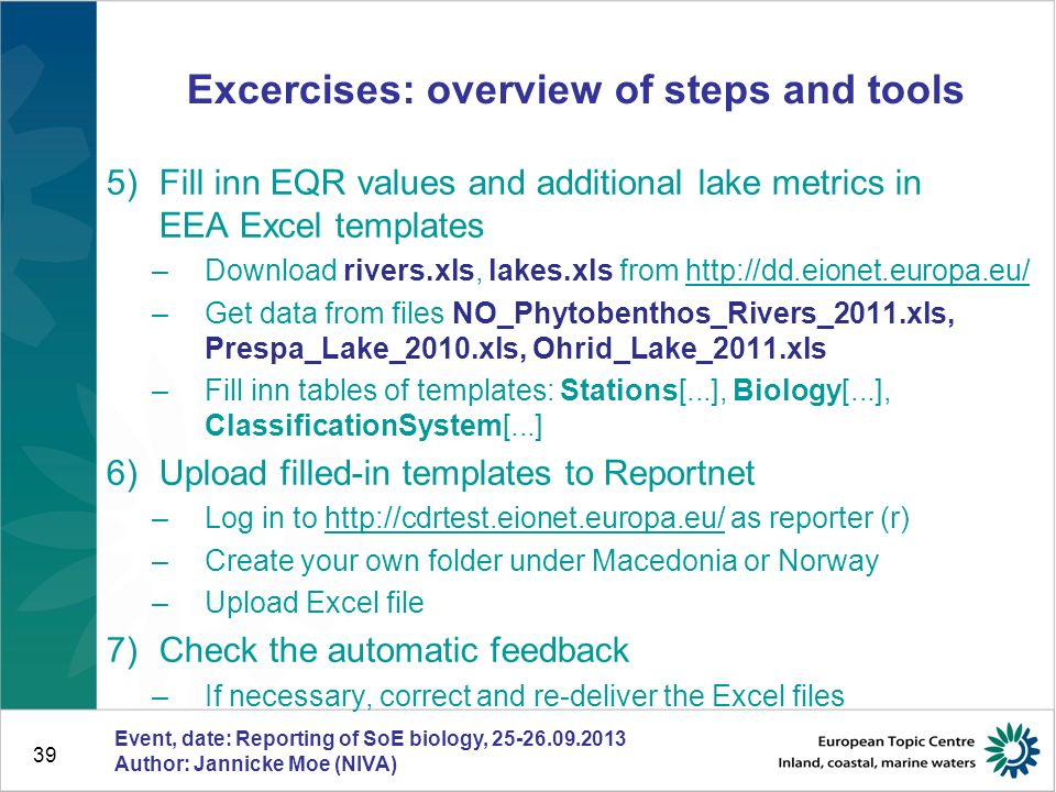 39 Excercises: overview of steps and tools 5)Fill inn EQR values and additional lake metrics in EEA Excel templates –Download rivers.xls, lakes.xls fr