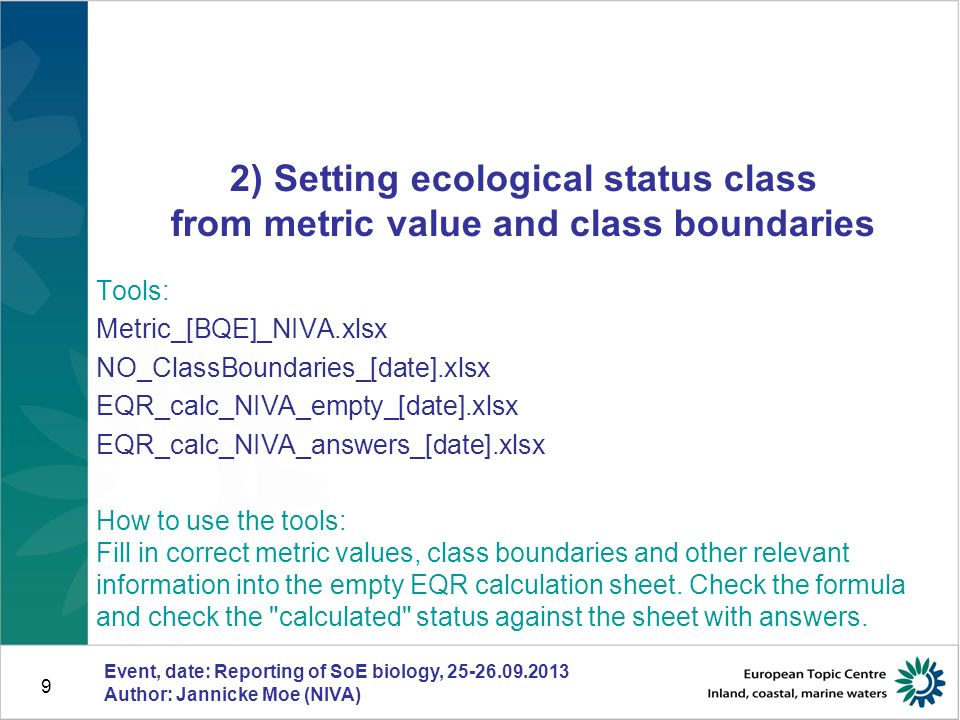 Event, date: Reporting of SoE biology, 25-26.09.2013 Author: Jannicke Moe (NIVA) 9 2) Setting ecological status class from metric value and class boundaries Tools: Metric_[BQE]_NIVA.xlsx NO_ClassBoundaries_[date].xlsx EQR_calc_NIVA_empty_[date].xlsx EQR_calc_NIVA_answers_[date].xlsx How to use the tools: Fill in correct metric values, class boundaries and other relevant information into the empty EQR calculation sheet.