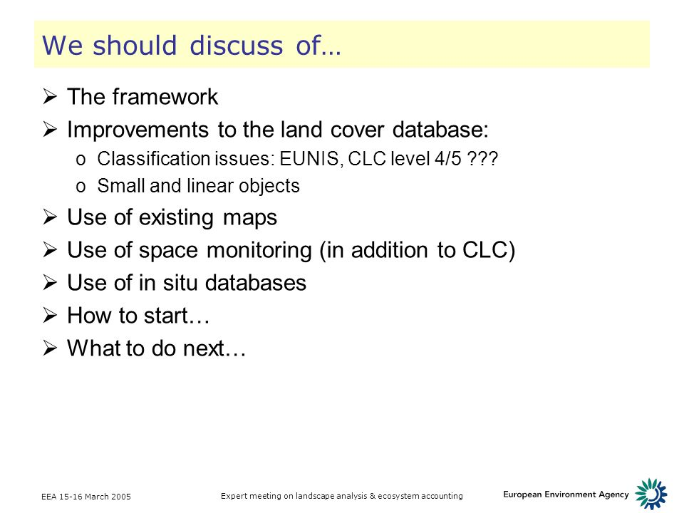 EEA 15-16 March 2005 Expert meeting on landscape analysis & ecosystem accounting We should discuss of… The framework Improvements to the land cover da
