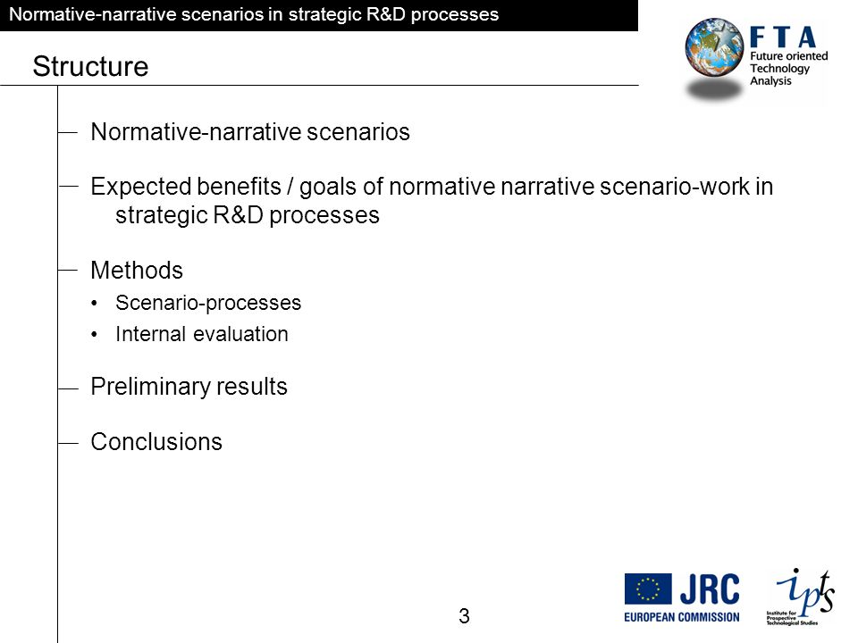 Normative-narrative scenarios in strategic R&D processes Structure Normative-narrative scenarios Expected benefits / goals of normative narrative scenario-work in strategic R&D processes Methods Scenario-processes Internal evaluation Preliminary results Conclusions 3