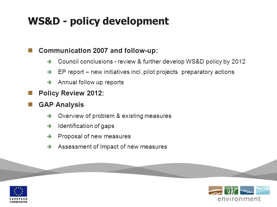 WS&D Building Blocks Water Efficiency Water Supply Infrastructure Buildings Agriculture Better Planning Demand management Integration WS&D management in RBMP Land use planning Drought observatory European level Drought Information (+ platform) to be developed and managed at Joint Research Centre Building on National & regional data - Subsidiarity principle Indicator development Water exploitation index – not very informative (Annual & national average) Development of more informative indicators for WS&D (EEA & pilot countries)