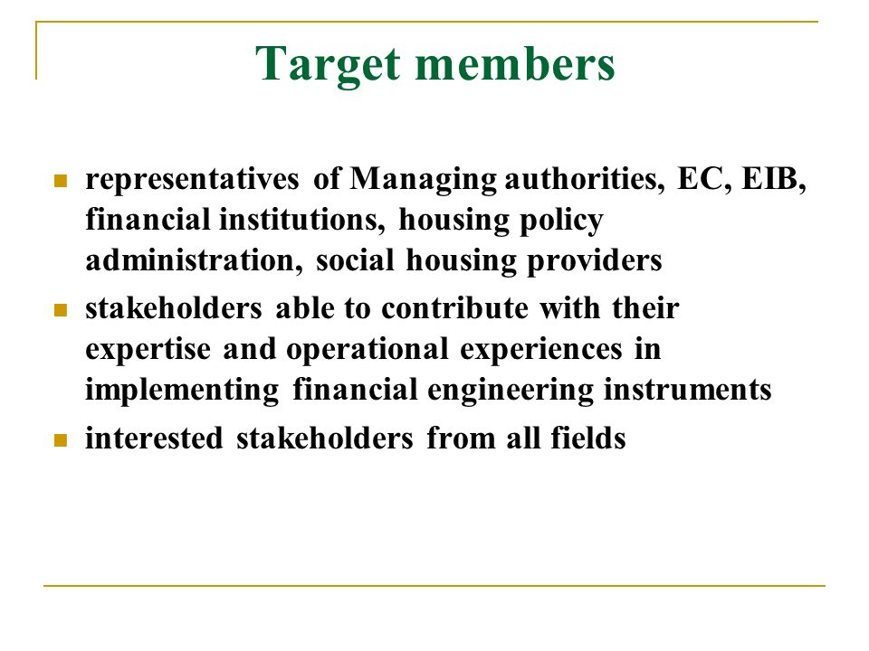 Target members representatives of Managing authorities, EC, EIB, financial institutions, housing policy administration, social housing providers stakeholders able to contribute with their expertise and operational experiences in implementing financial engineering instruments interested stakeholders from all fields