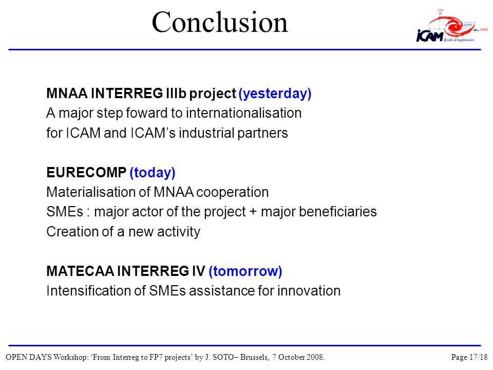Conclusion MNAA INTERREG IIIb project (yesterday) A major step foward to internationalisation for ICAM and ICAMs industrial partners EURECOMP (today) Materialisation of MNAA cooperation SMEs : major actor of the project + major beneficiaries Creation of a new activity MATECAA INTERREG IV (tomorrow) Intensification of SMEs assistance for innovation OPEN DAYS Workshop: From Interreg to FP7 projects by J.