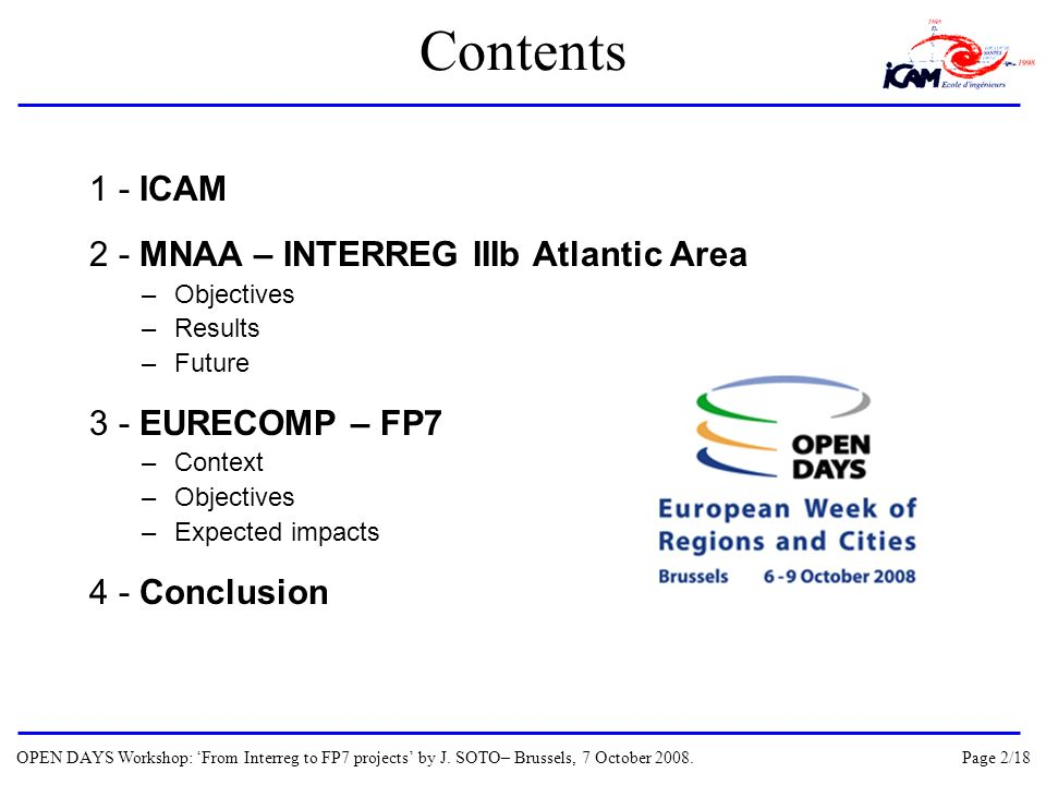 Contents 1 - ICAM 2 - MNAA – INTERREG IIIb Atlantic Area –Objectives –Results –Future 3 - EURECOMP – FP7 –Context –Objectives –Expected impacts 4 - Conclusion OPEN DAYS Workshop: From Interreg to FP7 projects by J.