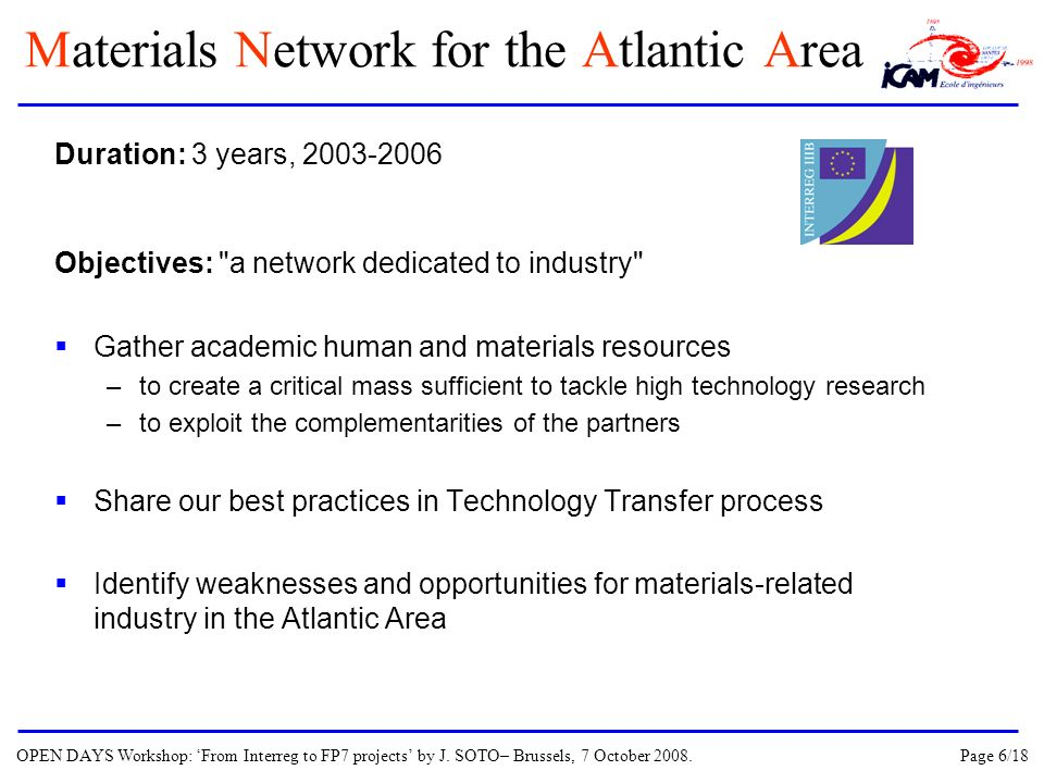 Duration: 3 years, 2003-2006 Objectives: a network dedicated to industry Gather academic human and materials resources –to create a critical mass sufficient to tackle high technology research –to exploit the complementarities of the partners Share our best practices in Technology Transfer process Identify weaknesses and opportunities for materials-related industry in the Atlantic Area Materials Network for the Atlantic Area OPEN DAYS Workshop: From Interreg to FP7 projects by J.