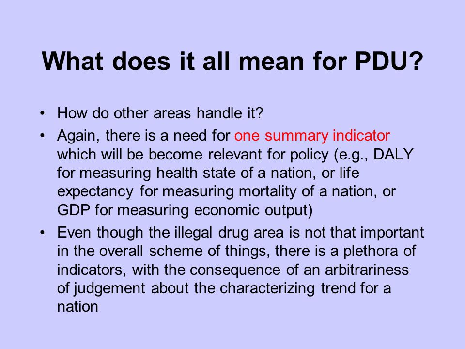 What does it all mean for PDU? How do other areas handle it? Again, there is a need for one summary indicator which will be become relevant for policy