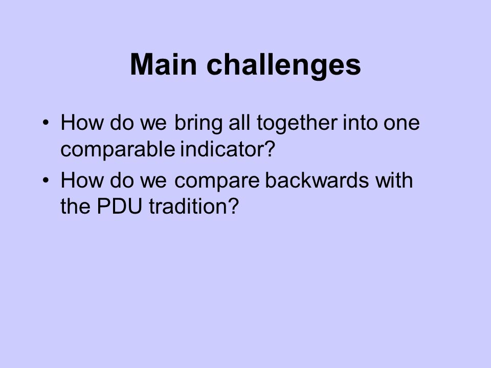 Main challenges How do we bring all together into one comparable indicator? How do we compare backwards with the PDU tradition?