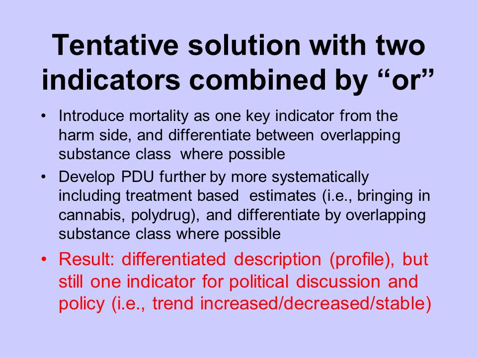 Tentative solution with two indicators combined by or Introduce mortality as one key indicator from the harm side, and differentiate between overlapping substance class where possible Develop PDU further by more systematically including treatment based estimates (i.e., bringing in cannabis, polydrug), and differentiate by overlapping substance class where possible Result: differentiated description (profile), but still one indicator for political discussion and policy (i.e., trend increased/decreased/stable)