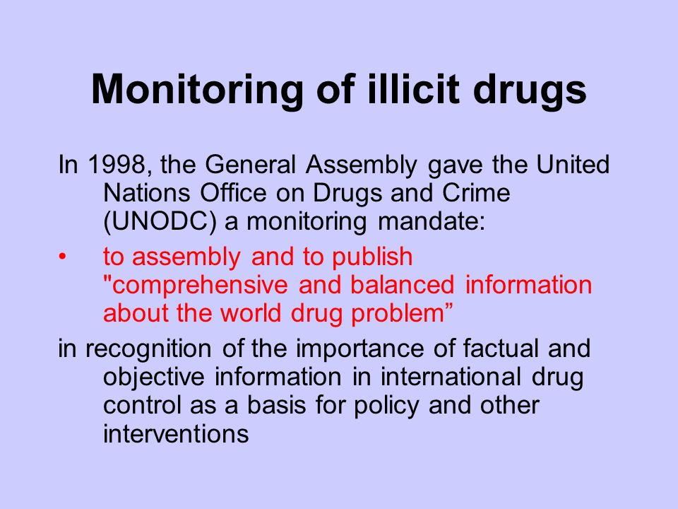 Monitoring of illicit drugs In 1998, the General Assembly gave the United Nations Office on Drugs and Crime (UNODC) a monitoring mandate: to assembly