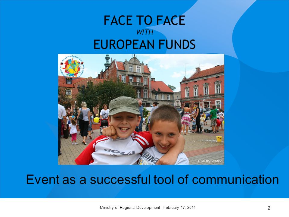 February 17, 2014Ministry of Regional Development - 2 FACE TO FACE WITH EUROPEAN FUNDS Event as a successful tool of communication