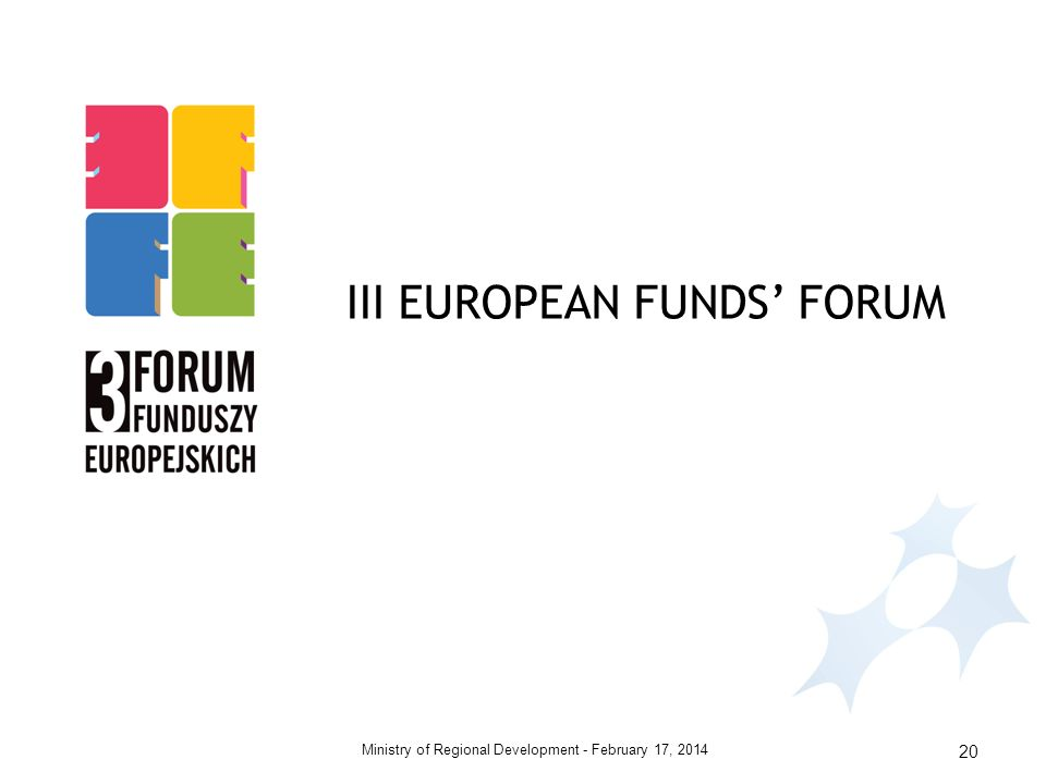 February 17, 2014Ministry of Regional Development - 20 III EUROPEAN FUNDS FORUM