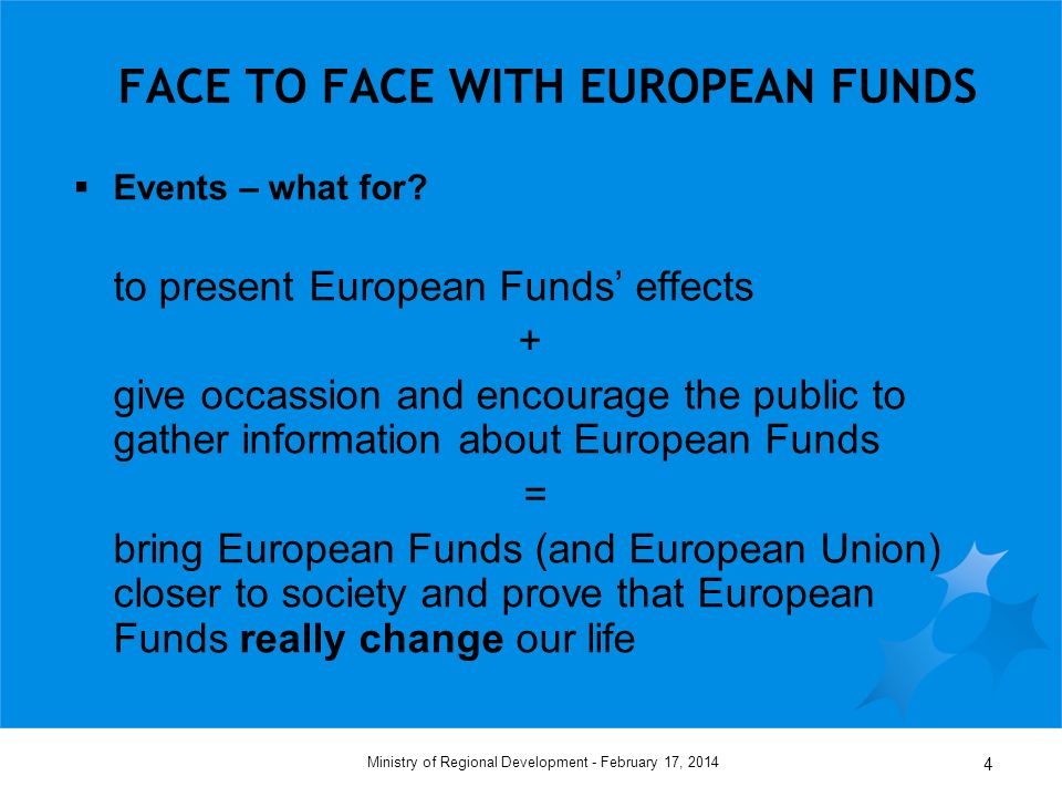 February 17, 2014Ministry of Regional Development - 4 FACE TO FACE WITH EUROPEAN FUNDS Events – what for.