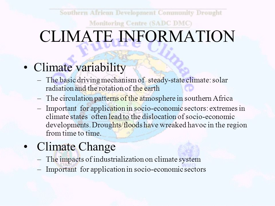 CLIMATE INFORMATION Climate variability –The basic driving mechanism of steady-state climate: solar radiation and the rotation of the earth –The circu