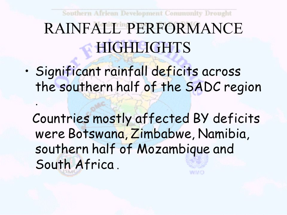 RAINFALL PERFORMANCE HIGHLIGHTS Significant rainfall deficits across the southern half of the SADC region. Countries mostly affected BY deficits were