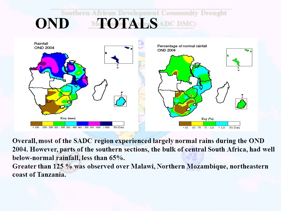 OND TOTALS Overall, most of the SADC region experienced largely normal rains during the OND 2004. However, parts of the southern sections, the bulk of