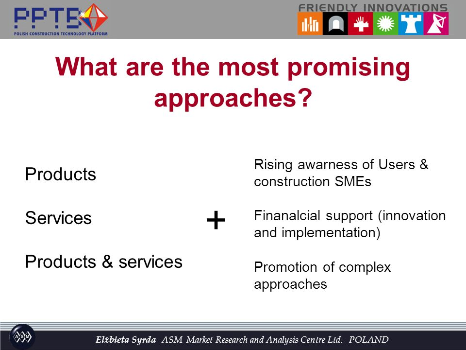 Products Services Products & services + Rising awarness of Users & construction SMEs Finanalcial support (innovation and implementation) Promotion of complex approaches What are the most promising approaches.