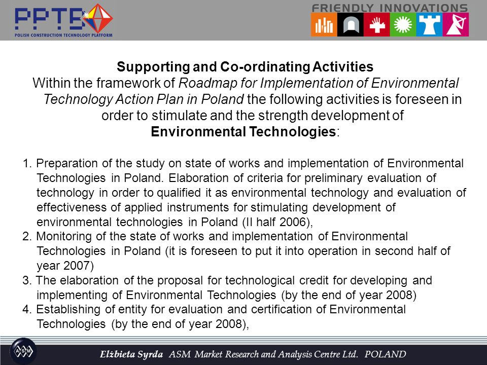 Supporting and Co-ordinating Activities Within the framework of Roadmap for Implementation of Environmental Technology Action Plan in Poland the following activities is foreseen in order to stimulate and the strength development of Environmental Technologies: 1.