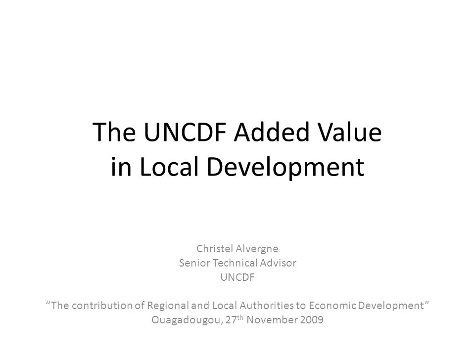 The UNCDF Added Value in Local Development Christel Alvergne Senior Technical Advisor UNCDF The contribution of Regional and Local Authorities to Econ