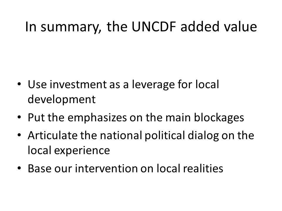 In summary, the UNCDF added value Use investment as a leverage for local development Put the emphasizes on the main blockages Articulate the national