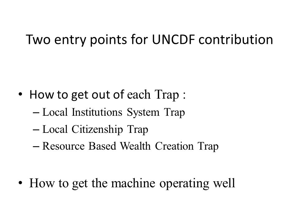 Two entry points for UNCDF contribution How to get out of each Trap : – Local Institutions System Trap – Local Citizenship Trap – Resource Based Wealt