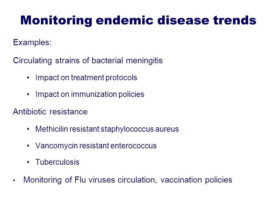 Monitoring endemic disease trends Examples: Circulating strains of bacterial meningitis Impact on treatment protocols Impact on immunization policies