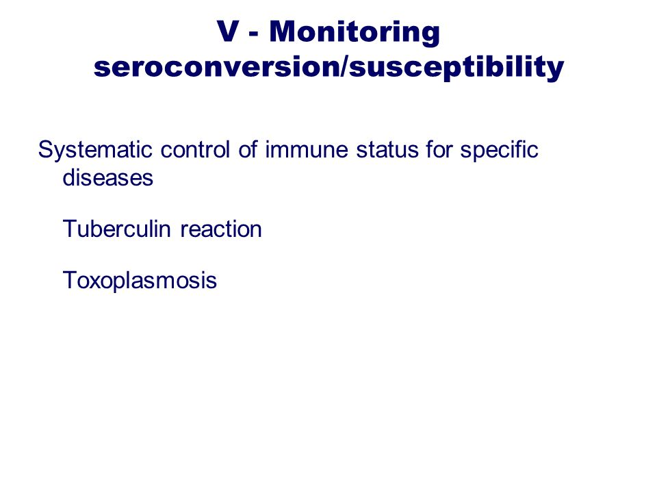 V - Monitoring seroconversion/susceptibility Systematic control of immune status for specific diseases Tuberculin reaction Toxoplasmosis