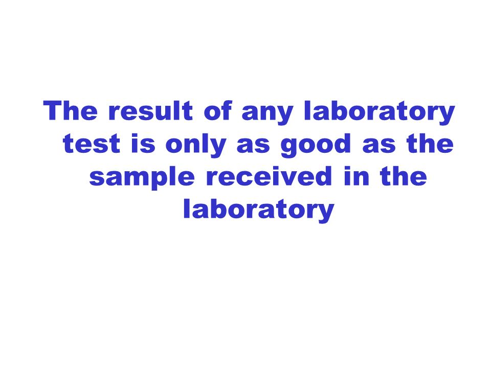 The result of any laboratory test is only as good as the sample received in the laboratory