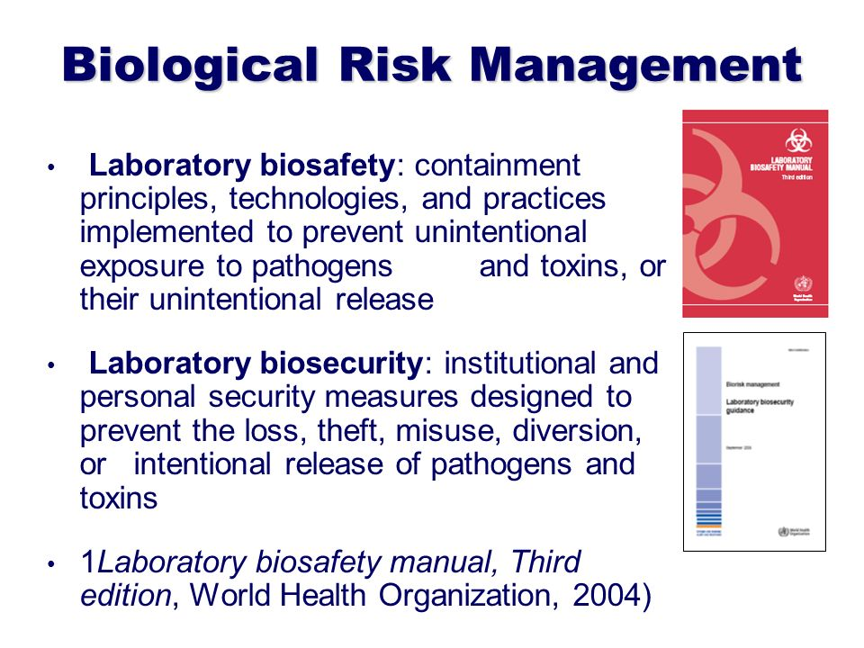 Biological Risk Management Laboratory biosafety: containment principles, technologies, and practices implemented to prevent unintentional exposure to