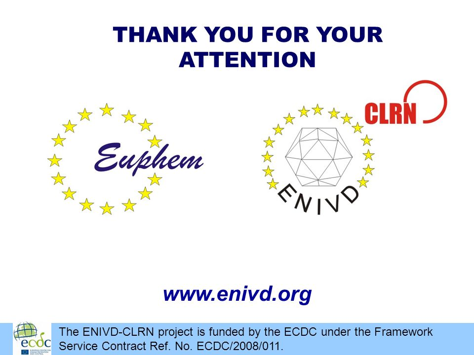 THANK YOU FOR YOUR ATTENTION www.enivd.org The ENIVD-CLRN project is funded by the ECDC under the Framework Service Contract Ref. No. ECDC/2008/011.