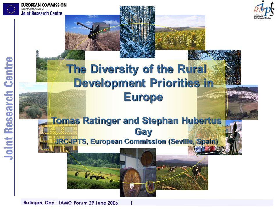 Ratinger, Gay - IAMO-Forum 29 June 2006 1 The Diversity of the Rural Development Priorities in Europe Tomas Ratinger and Stephan Hubertus Gay JRC-IPTS, European Commission (Seville, Spain)