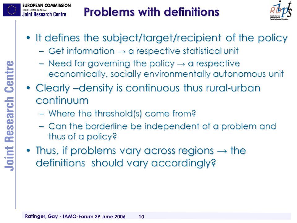 Ratinger, Gay - IAMO-Forum 29 June 2006 10 Problems with definitions It defines the subject/target/recipient of the policyIt defines the subject/target/recipient of the policy –Get information a respective statistical unit –Need for governing the policy a respective economically, socially environmentally autonomous unit Clearly –density is continuous thus rural-urban continuumClearly –density is continuous thus rural-urban continuum –Where the threshold(s) come from.