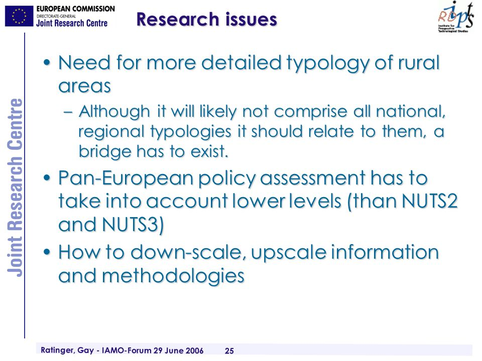 Ratinger, Gay - IAMO-Forum 29 June 2006 25 Research issues Need for more detailed typology of rural areasNeed for more detailed typology of rural areas –Although it will likely not comprise all national, regional typologies it should relate to them, a bridge has to exist.