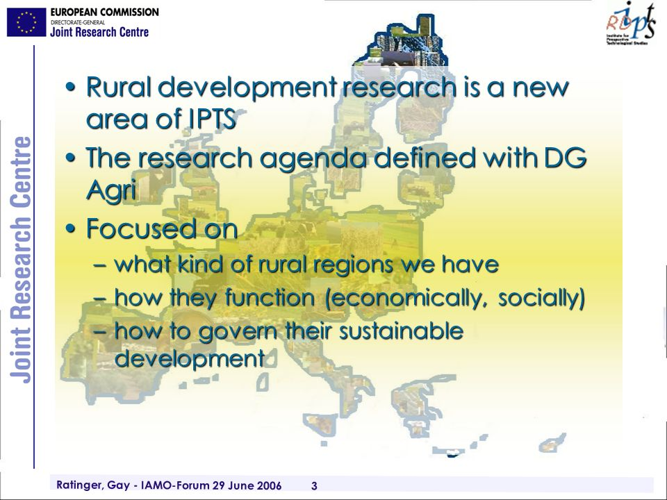 Ratinger, Gay - IAMO-Forum 29 June 2006 3 Rural development research is a new area of IPTSRural development research is a new area of IPTS The research agenda defined with DG AgriThe research agenda defined with DG Agri Focused onFocused on –what kind of rural regions we have –how they function (economically, socially) –how to govern their sustainable development
