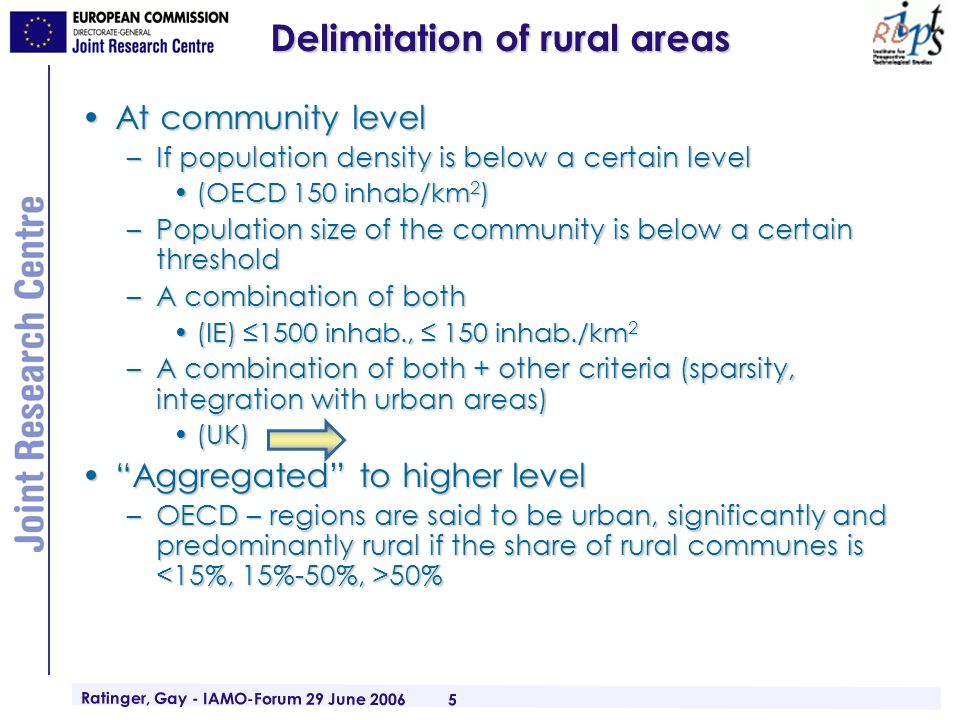 Ratinger, Gay - IAMO-Forum 29 June 2006 5 Delimitation of rural areas At community levelAt community level –If population density is below a certain level (OECD 150 inhab/km 2 )(OECD 150 inhab/km 2 ) –Population size of the community is below a certain threshold –A combination of both (IE) 1500 inhab., 150 inhab./km 2(IE) 1500 inhab., 150 inhab./km 2 –A combination of both + other criteria (sparsity, integration with urban areas) (UK)(UK) Aggregated to higher levelAggregated to higher level –OECD – regions are said to be urban, significantly and predominantly rural if the share of rural communes is 50%