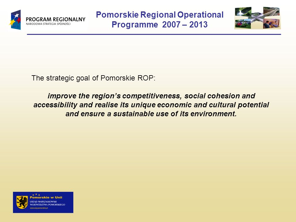 Pomorskie Regional Operational Programme 2007 – 2013 The strategic goal of Pomorskie ROP: improve the regions competitiveness, social cohesion and acc