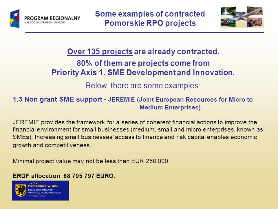 Some examples of contracted Pomorskie RPO projects 1.3 Non grant SME support - JEREMIE (Joint European Resources for Micro to Medium Enterprises) JEREMIE provides the framework for a series of coherent financial actions to improve the financial environment for small businesses (medium, small and micro enterprises, known as SMEs).