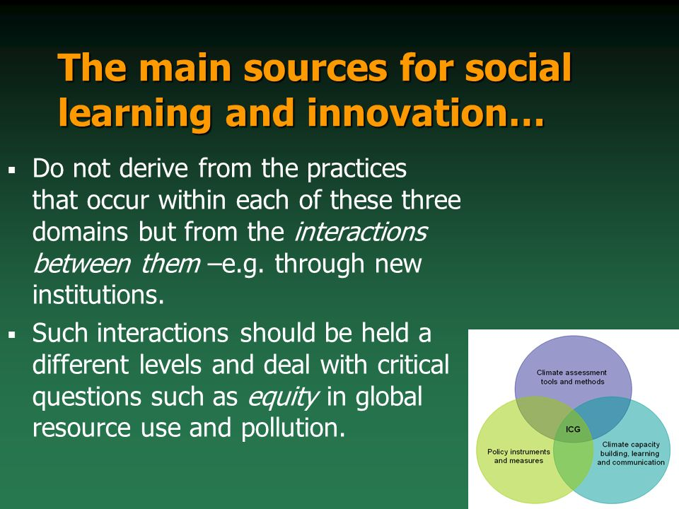 The main sources for social learning and innovation… Do not derive from the practices that occur within each of these three domains but from the interactions between them –e.g.